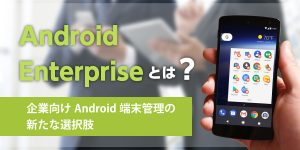 Android enterpriseとは? - 企業向けAndroid端末管理の新たな選択肢