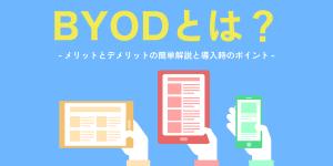 BYODとは?メリットとデメリットの簡単解説と導入時のポイント